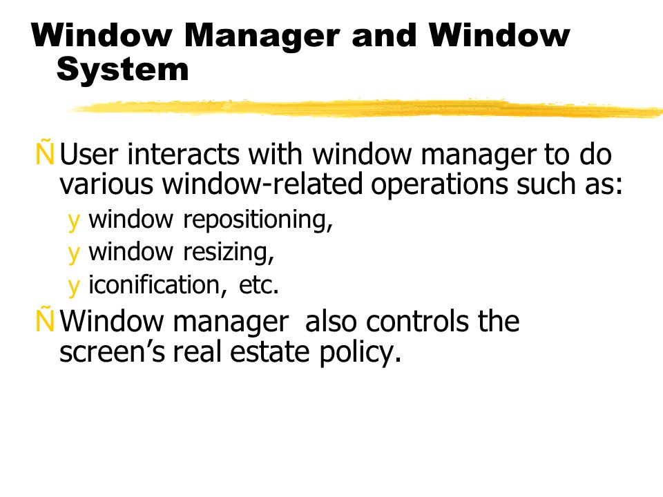 Window Manager and Window System ÑUser interacts with window manager to do various window-related operations such as: ywindow repositioning, ywindow r