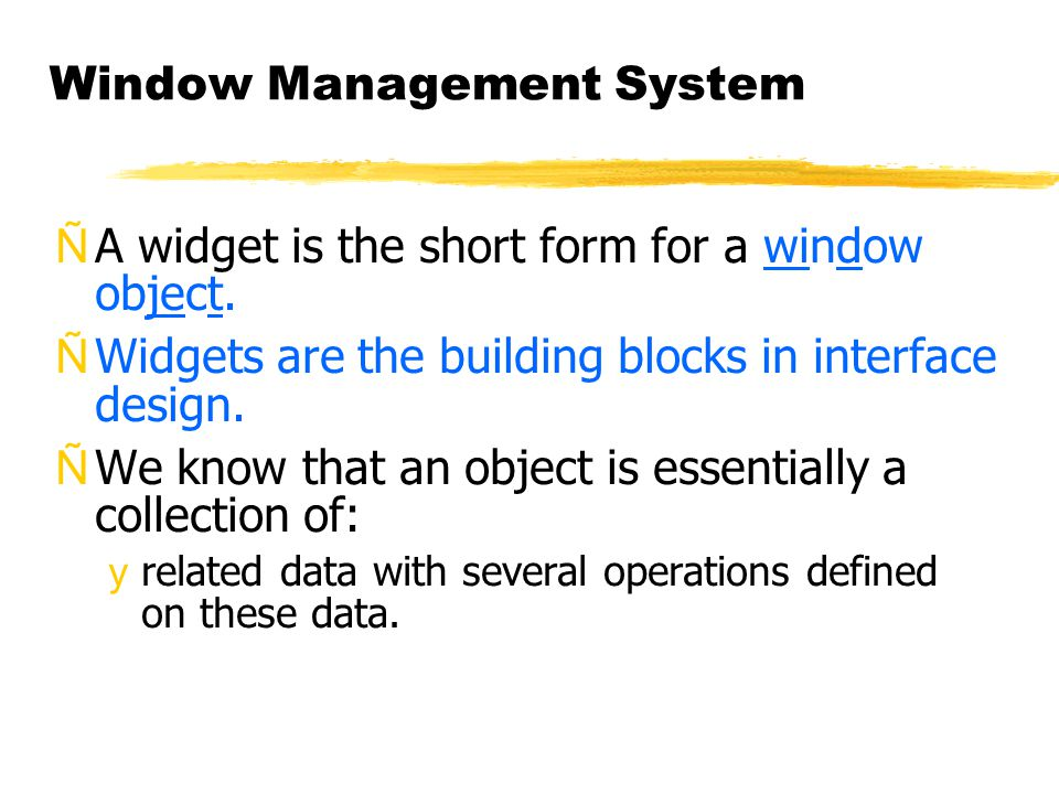 Window Management System ÑA widget is the short form for a window object. ÑWidgets are the building blocks in interface design. ÑWe know that an objec