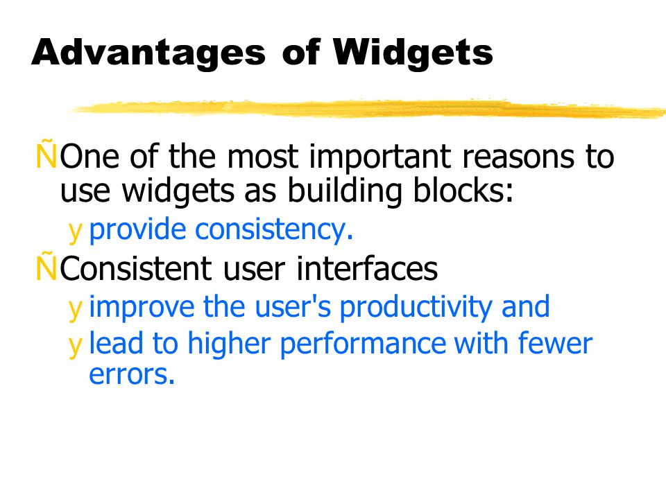 Advantages of Widgets ÑOne of the most important reasons to use widgets as building blocks: yprovide consistency.