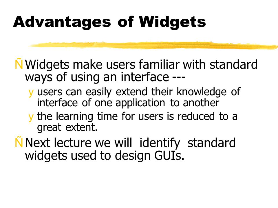 Advantages of Widgets ÑWidgets make users familiar with standard ways of using an interface --- yusers can easily extend their knowledge of interface of one application to another ythe learning time for users is reduced to a great extent.