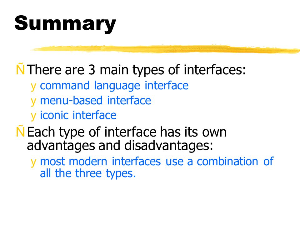 Summary ÑThere are 3 main types of interfaces: ycommand language interface ymenu-based interface yiconic interface ÑEach type of interface has its own