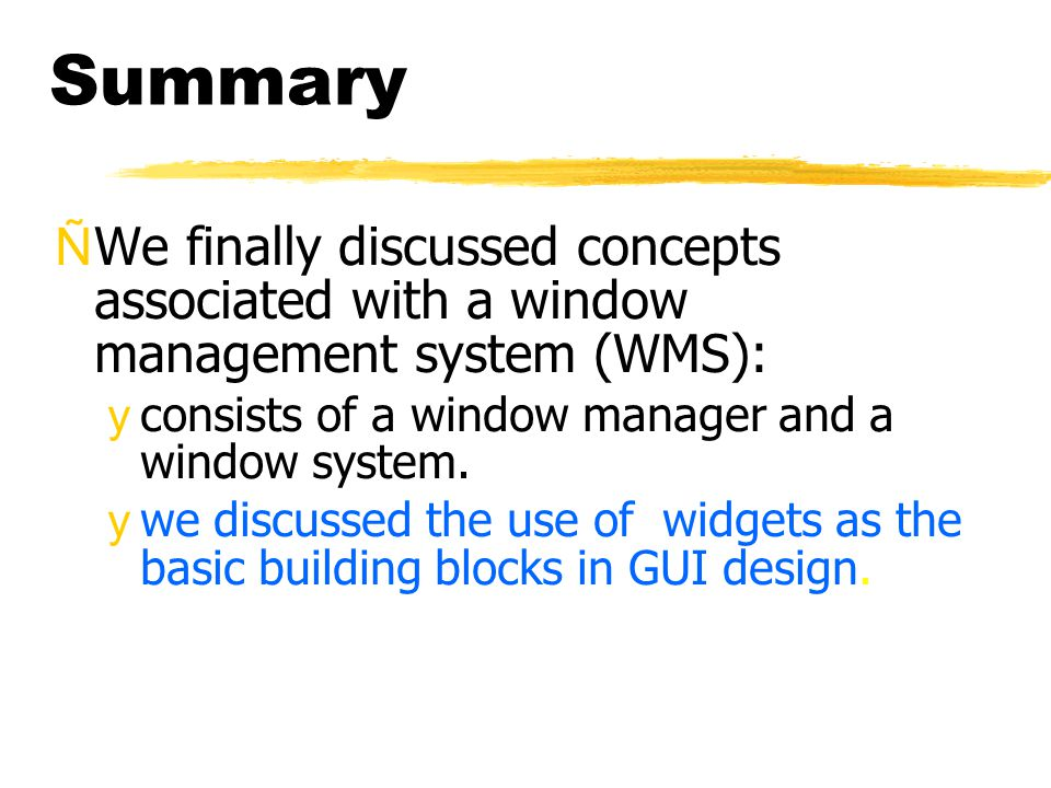 Summary ÑWe finally discussed concepts associated with a window management system (WMS): yconsists of a window manager and a window system. ywe discus