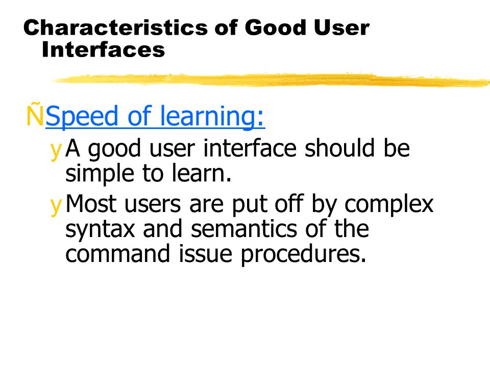 Characteristics of Good User Interfaces ÑSpeed of learning: yA good user interface should be simple to learn. yMost users are put off by complex synta