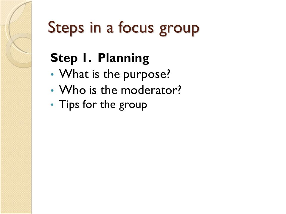 Steps in a focus group Step 1. Planning What is the purpose.