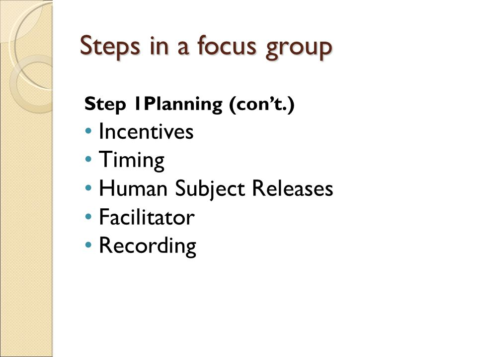 Steps in a focus group Step 1Planning (con't.) Incentives Timing Human Subject Releases Facilitator Recording