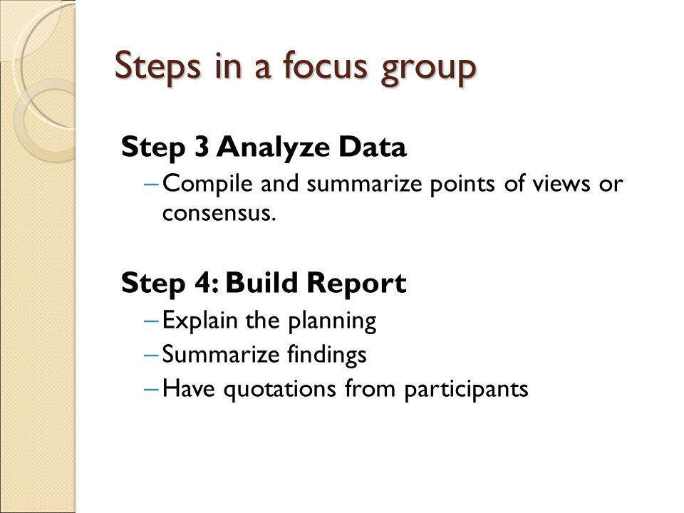 Steps in a focus group Step 3 Analyze Data – Compile and summarize points of views or consensus.