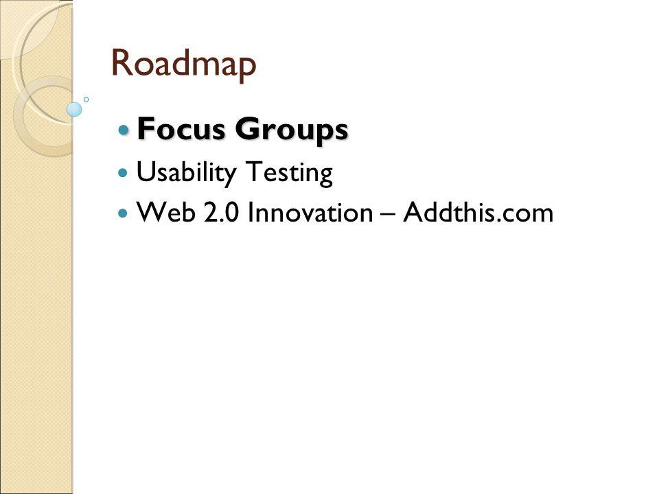 Roadmap Focus Groups Usability Testing Web 2.0 Innovation – Addthis.com Web 2.0 Innovation – Addthis.com