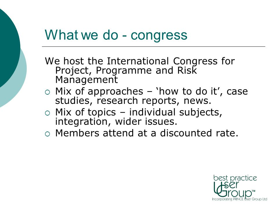 What we do - congress We host the International Congress for Project, Programme and Risk Management  Mix of approaches – 'how to do it', case studies, research reports, news.