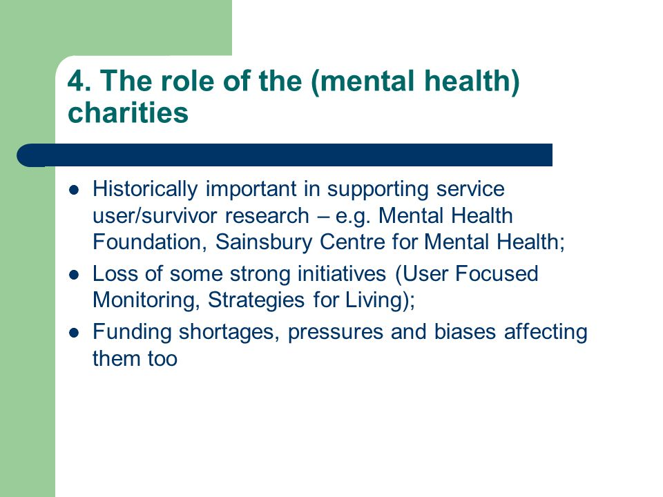 4. The role of the (mental health) charities Historically important in supporting service user/survivor research – e.g. Mental Health Foundation, Sain