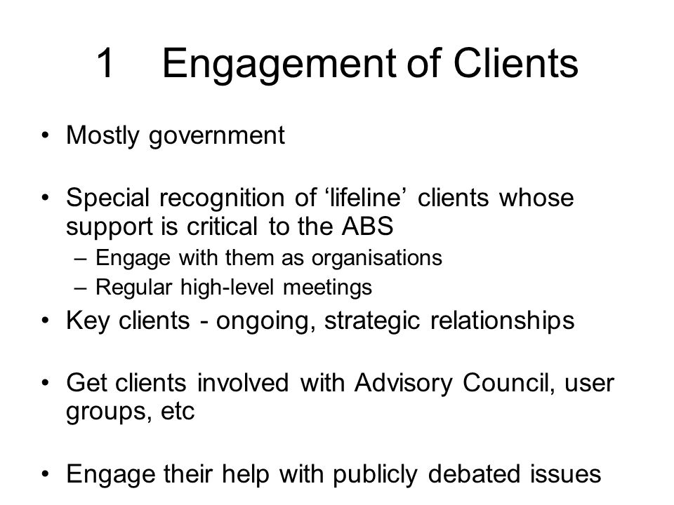 1Engagement of Clients Mostly government Special recognition of 'lifeline' clients whose support is critical to the ABS –Engage with them as organisations –Regular high-level meetings Key clients - ongoing, strategic relationships Get clients involved with Advisory Council, user groups, etc Engage their help with publicly debated issues