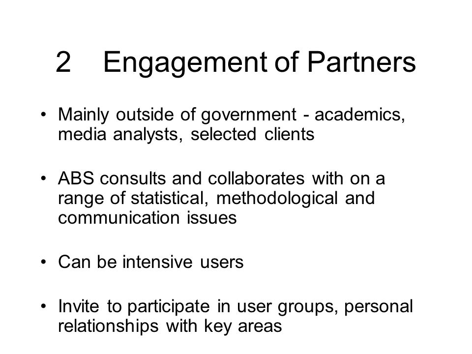 2Engagement of Partners Mainly outside of government - academics, media analysts, selected clients ABS consults and collaborates with on a range of statistical, methodological and communication issues Can be intensive users Invite to participate in user groups, personal relationships with key areas