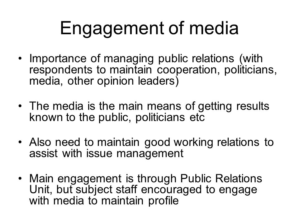 Engagement of media Importance of managing public relations (with respondents to maintain cooperation, politicians, media, other opinion leaders) The media is the main means of getting results known to the public, politicians etc Also need to maintain good working relations to assist with issue management Main engagement is through Public Relations Unit, but subject staff encouraged to engage with media to maintain profile