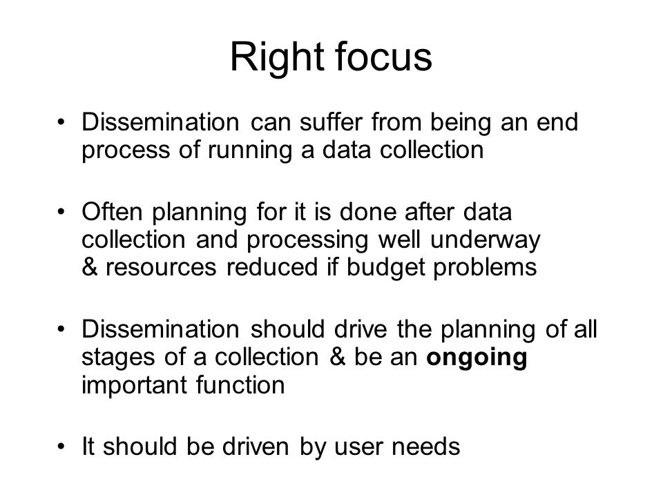 Right focus Dissemination can suffer from being an end process of running a data collection Often planning for it is done after data collection and processing well underway & resources reduced if budget problems Dissemination should drive the planning of all stages of a collection & be an ongoing important function It should be driven by user needs
