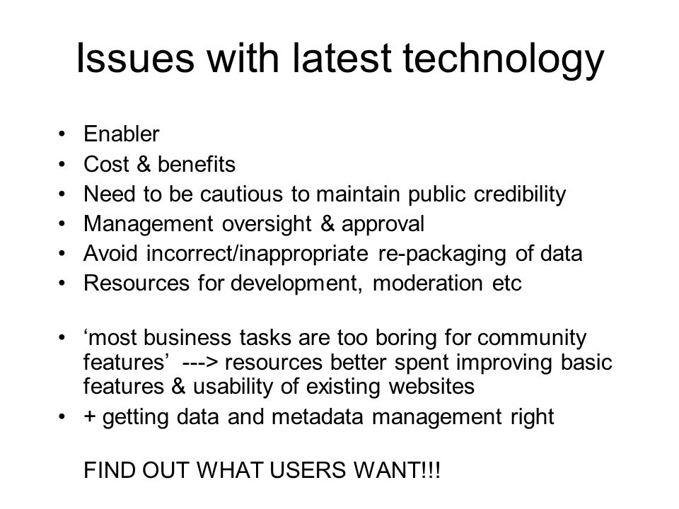 Issues with latest technology Enabler Cost & benefits Need to be cautious to maintain public credibility Management oversight & approval Avoid incorrect/inappropriate re-packaging of data Resources for development, moderation etc 'most business tasks are too boring for community features' ---> resources better spent improving basic features & usability of existing websites + getting data and metadata management right FIND OUT WHAT USERS WANT!!!