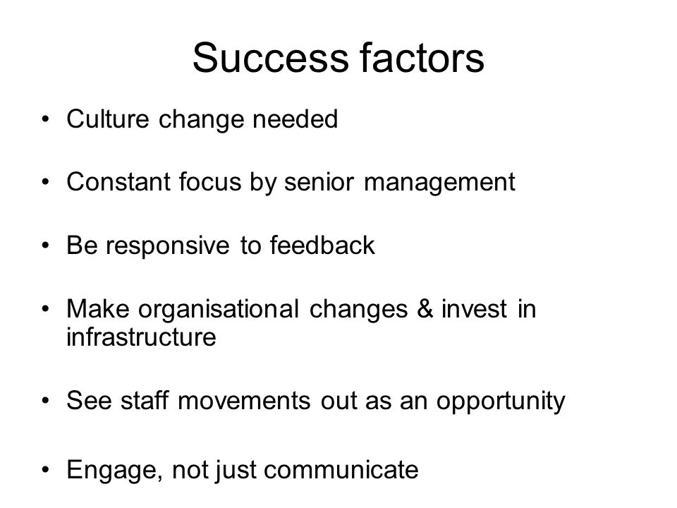 Success factors Culture change needed Constant focus by senior management Be responsive to feedback Make organisational changes & invest in infrastructure See staff movements out as an opportunity Engage, not just communicate