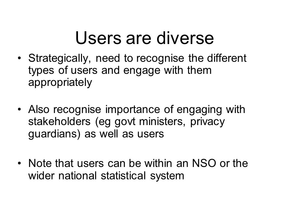 Users are diverse Strategically, need to recognise the different types of users and engage with them appropriately Also recognise importance of engaging with stakeholders (eg govt ministers, privacy guardians) as well as users Note that users can be within an NSO or the wider national statistical system