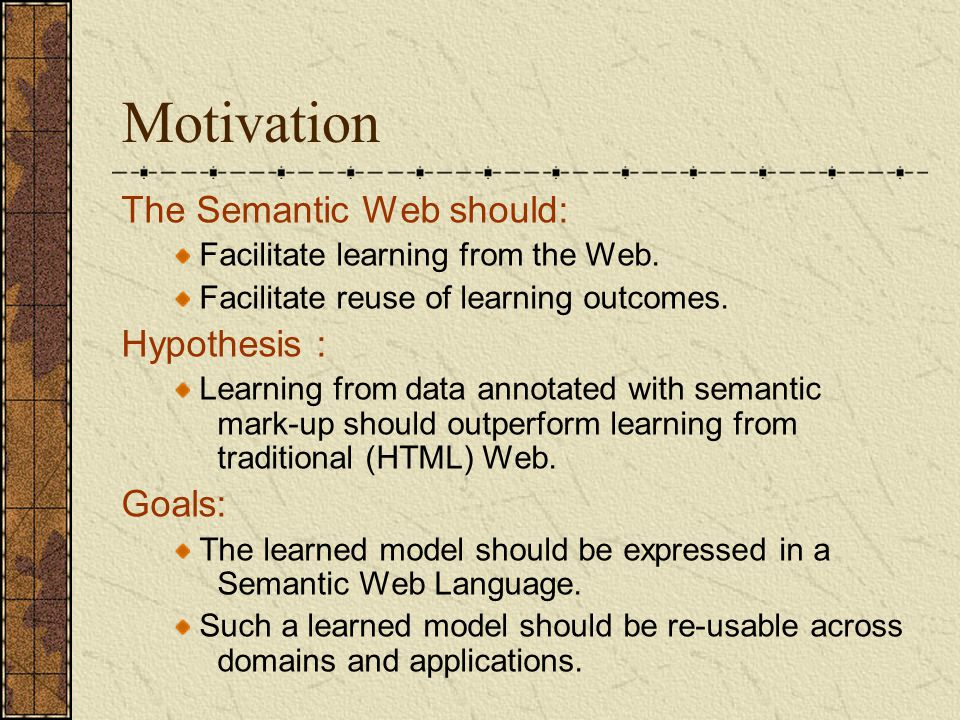 Motivation The Semantic Web should: Facilitate learning from the Web. Facilitate reuse of learning outcomes. Hypothesis : Learning from data annotated