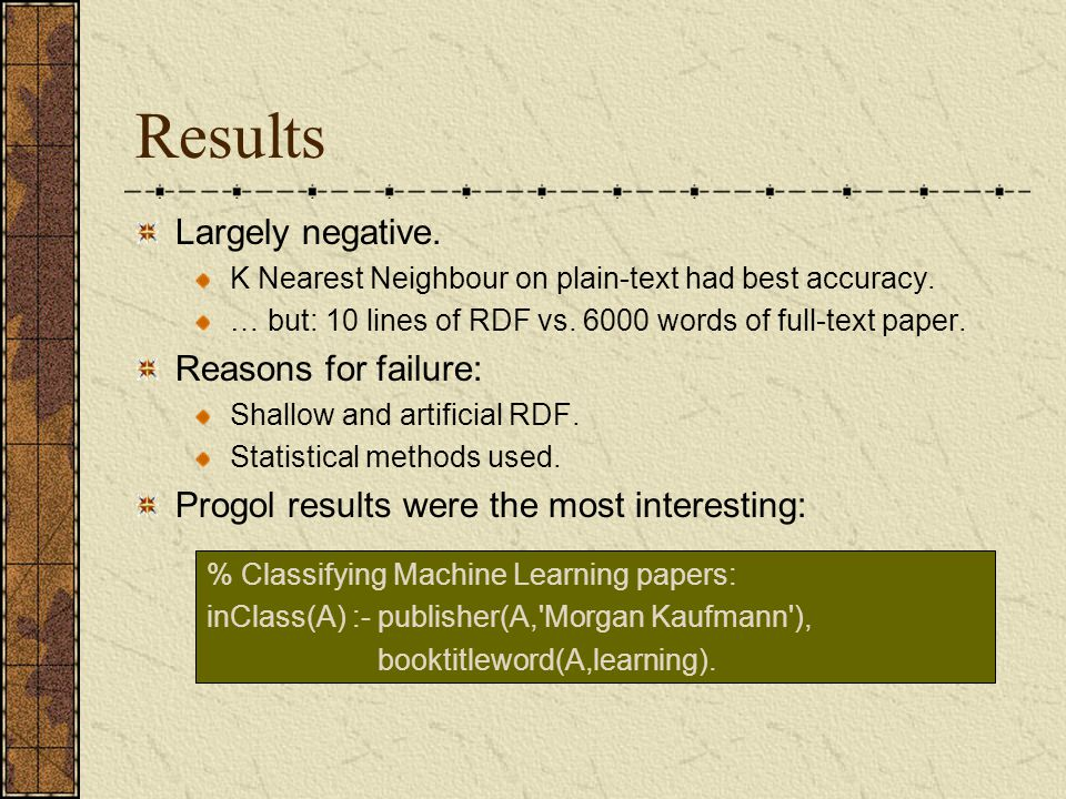Results Largely negative. K Nearest Neighbour on plain-text had best accuracy. … but: 10 lines of RDF vs. 6000 words of full-text paper. Reasons for f