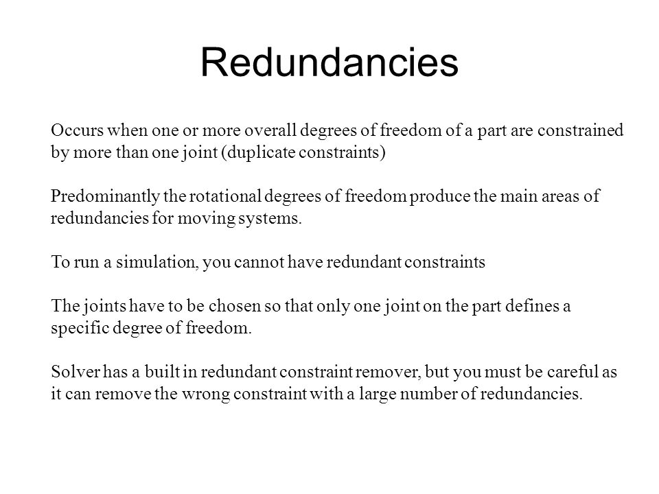 Redundancies Occurs when one or more overall degrees of freedom of a part are constrained by more than one joint (duplicate constraints) Predominantly