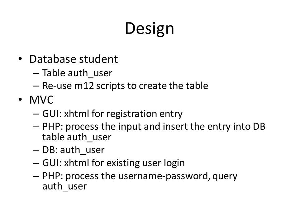 Design Database student – Table auth_user – Re-use m12 scripts to create the table MVC – GUI: xhtml for registration entry – PHP: process the input and insert the entry into DB table auth_user – DB: auth_user – GUI: xhtml for existing user login – PHP: process the username-password, query auth_user