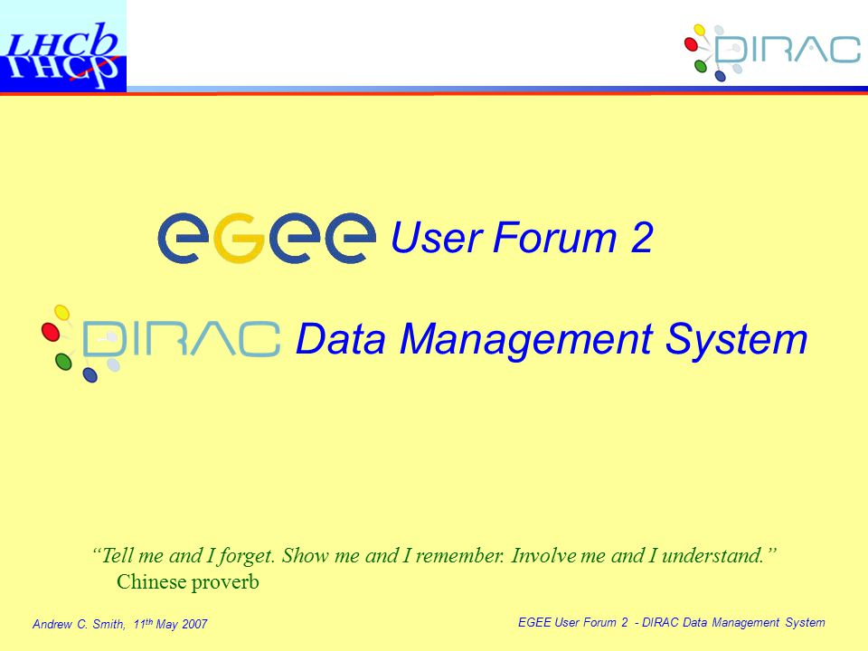 """Andrew C. Smith, 11 th May 2007 EGEE User Forum 2 - DIRAC Data Management System User Forum 2 Data Management System """"Tell me and I forget. Show me an"""