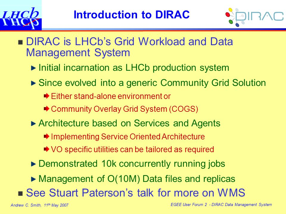 Andrew C. Smith, 11 th May 2007 EGEE User Forum 2 - DIRAC Data Management System Introduction to DIRAC DIRAC is LHCb's Grid Workload and Data Manageme