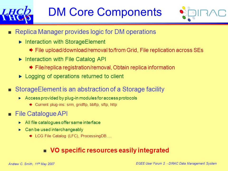 Andrew C. Smith, 11 th May 2007 EGEE User Forum 2 - DIRAC Data Management System DM Core Components Replica Manager provides logic for DM operations I