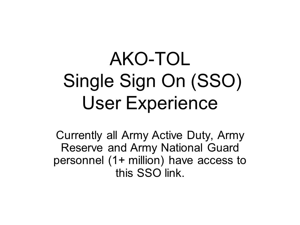 AKO-TOL Single Sign On (SSO) User Experience Currently all Army Active Duty, Army Reserve and Army National Guard personnel (1+ million) have access to this SSO link.