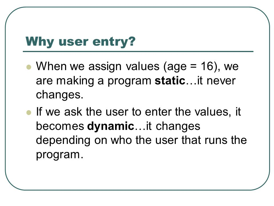 Why user entry. When we assign values (age = 16), we are making a program static…it never changes.