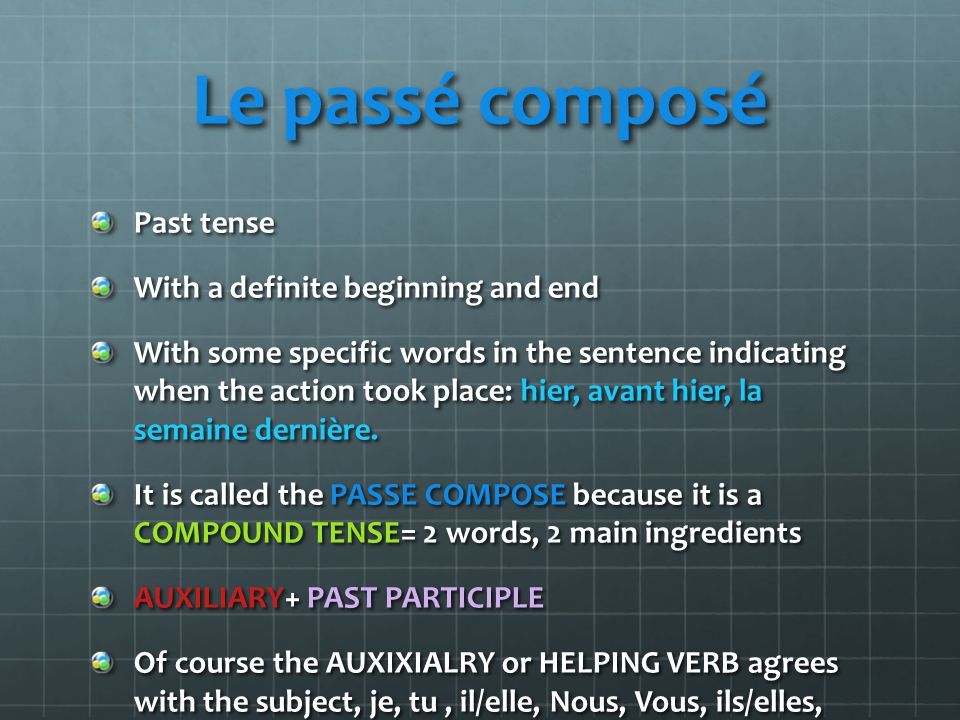 PASSE COMPOSE with AVOIR (auxiliary) Avoir : helping verb and also called CATALYST Conjugate AVOIR at the present tense J'ai, tu as, il a, nous avons, vous avez, ils ont REMEMBER IT IS NOT OVER YET BECAUSE PASSE COMPOSE IS MADE OF TWO MAIN COMPOUNDS TO HAVE A PAST MOLECULE.