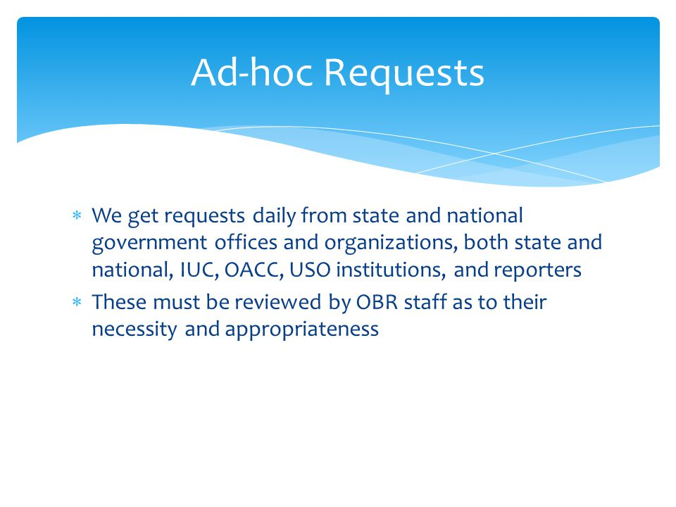  We get requests daily from state and national government offices and organizations, both state and national, IUC, OACC, USO institutions, and reporters  These must be reviewed by OBR staff as to their necessity and appropriateness Ad-hoc Requests