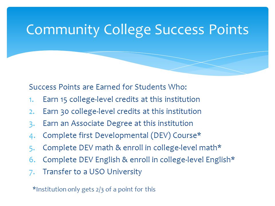 Success Points are Earned for Students Who: 1.Earn 15 college-level credits at this institution 2.Earn 30 college-level credits at this institution 3.Earn an Associate Degree at this institution 4.Complete first Developmental (DEV) Course* 5.Complete DEV math & enroll in college-level math* 6.Complete DEV English & enroll in college-level English* 7.Transfer to a USO University Community College Success Points *Institution only gets 2/3 of a point for this