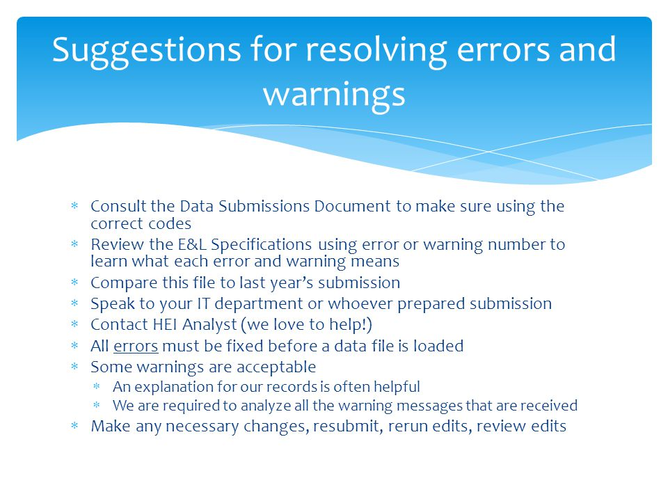  Consult the Data Submissions Document to make sure using the correct codes  Review the E&L Specifications using error or warning number to learn what each error and warning means  Compare this file to last year's submission  Speak to your IT department or whoever prepared submission  Contact HEI Analyst (we love to help!)  All errors must be fixed before a data file is loaded  Some warnings are acceptable  An explanation for our records is often helpful  We are required to analyze all the warning messages that are received  Make any necessary changes, resubmit, rerun edits, review edits Suggestions for resolving errors and warnings