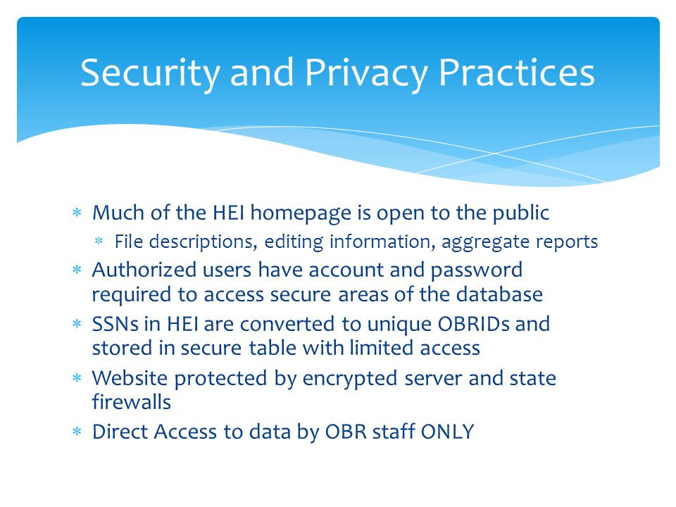  Much of the HEI homepage is open to the public  File descriptions, editing information, aggregate reports  Authorized users have account and password required to access secure areas of the database  SSNs in HEI are converted to unique OBRIDs and stored in secure table with limited access  Website protected by encrypted server and state firewalls  Direct Access to data by OBR staff ONLY Security and Privacy Practices