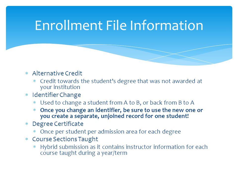  Alternative Credit  Credit towards the student's degree that was not awarded at your institution  Identifier Change  Used to change a student from A to B, or back from B to A  Once you change an identifier, be sure to use the new one or you create a separate, unjoined record for one student.