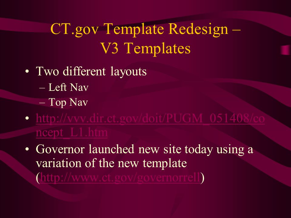 CT.gov Template Redesign – V3 Templates Two different layouts –Left Nav –Top Nav http://vvv.dir.ct.gov/doit/PUGM_051408/co ncept_L1.htmhttp://vvv.dir.ct.gov/doit/PUGM_051408/co ncept_L1.htm Governor launched new site today using a variation of the new template (http://www.ct.gov/governorrell)http://www.ct.gov/governorrell