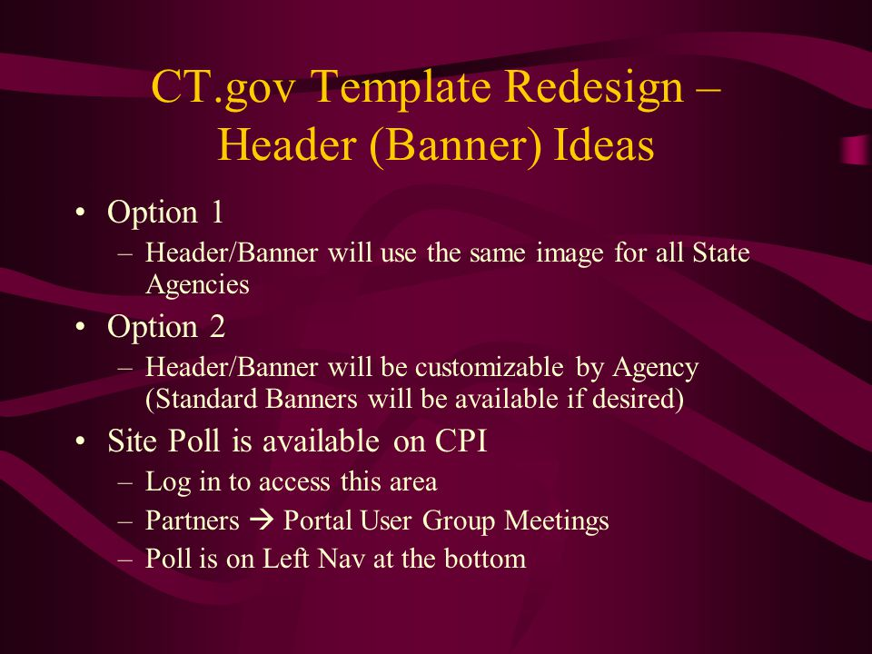 CT.gov Template Redesign – Header (Banner) Ideas Option 1 –Header/Banner will use the same image for all State Agencies Option 2 –Header/Banner will be customizable by Agency (Standard Banners will be available if desired) Site Poll is available on CPI –Log in to access this area –Partners  Portal User Group Meetings –Poll is on Left Nav at the bottom