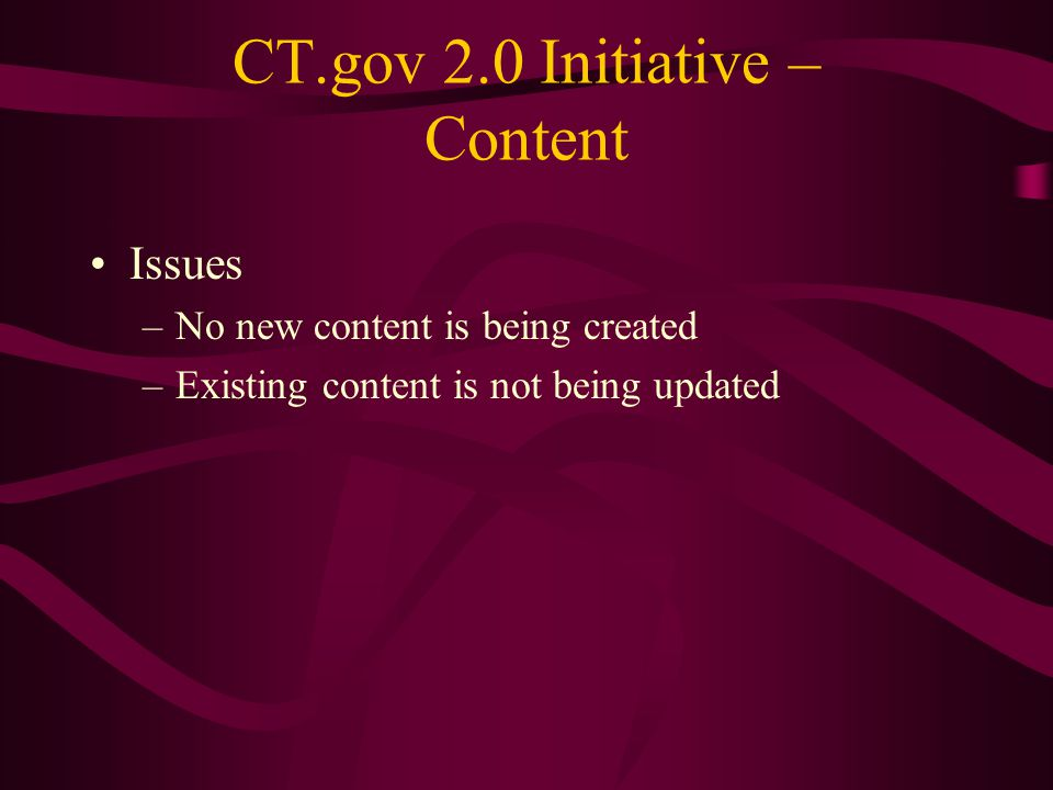 CT.gov 2.0 Initiative – Content Issues –No new content is being created –Existing content is not being updated
