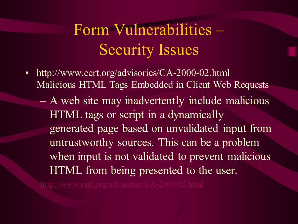 Form Vulnerabilities – Security Issues http://www.cert.org/advisories/CA-2000-02.html Malicious HTML Tags Embedded in Client Web Requests –A web site may inadvertently include malicious HTML tags or script in a dynamically generated page based on unvalidated input from untrustworthy sources.