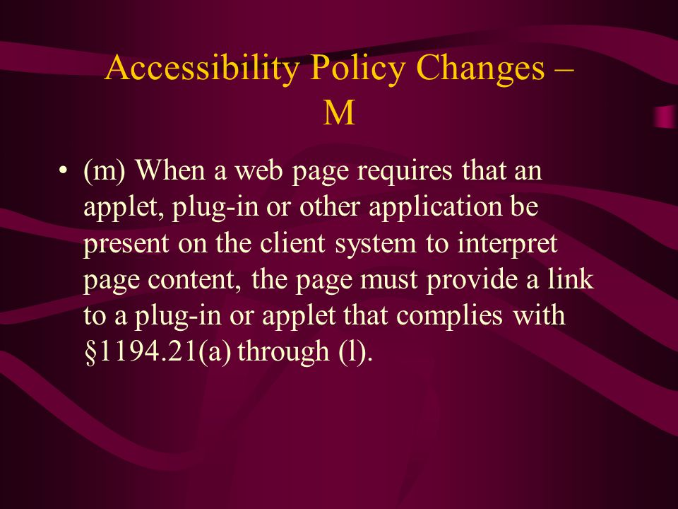 Accessibility Policy Changes – M (m) When a web page requires that an applet, plug-in or other application be present on the client system to interpret page content, the page must provide a link to a plug-in or applet that complies with §1194.21(a) through (l).