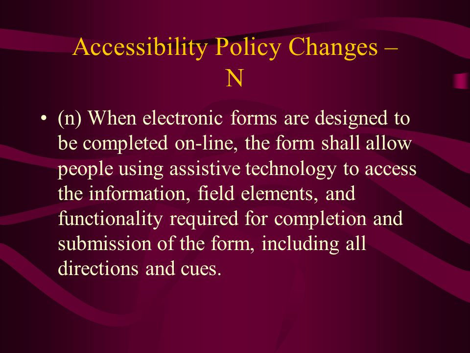 Accessibility Policy Changes – N (n) When electronic forms are designed to be completed on-line, the form shall allow people using assistive technology to access the information, field elements, and functionality required for completion and submission of the form, including all directions and cues.