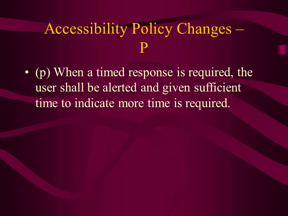 Accessibility Policy Changes – P (p) When a timed response is required, the user shall be alerted and given sufficient time to indicate more time is required.
