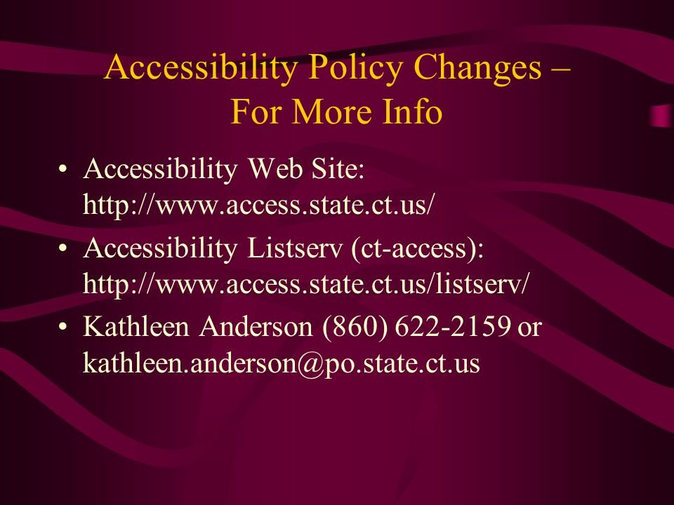 Accessibility Policy Changes – For More Info Accessibility Web Site: http://www.access.state.ct.us/ Accessibility Listserv (ct-access): http://www.access.state.ct.us/listserv/ Kathleen Anderson (860) 622-2159 or kathleen.anderson@po.state.ct.us