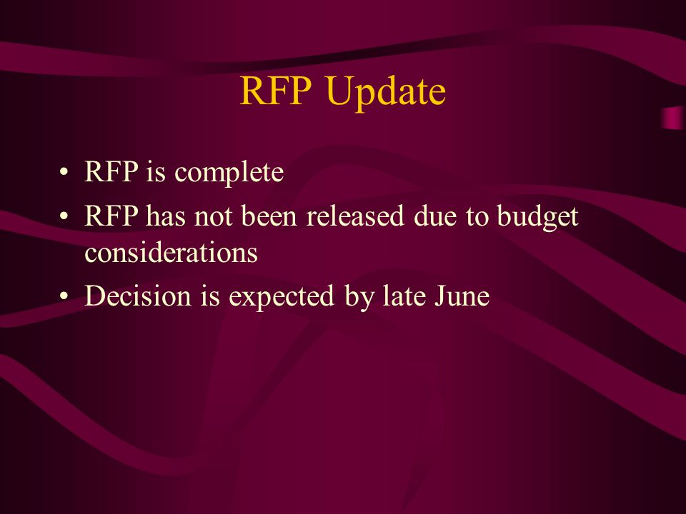 RFP Update RFP is complete RFP has not been released due to budget considerations Decision is expected by late June
