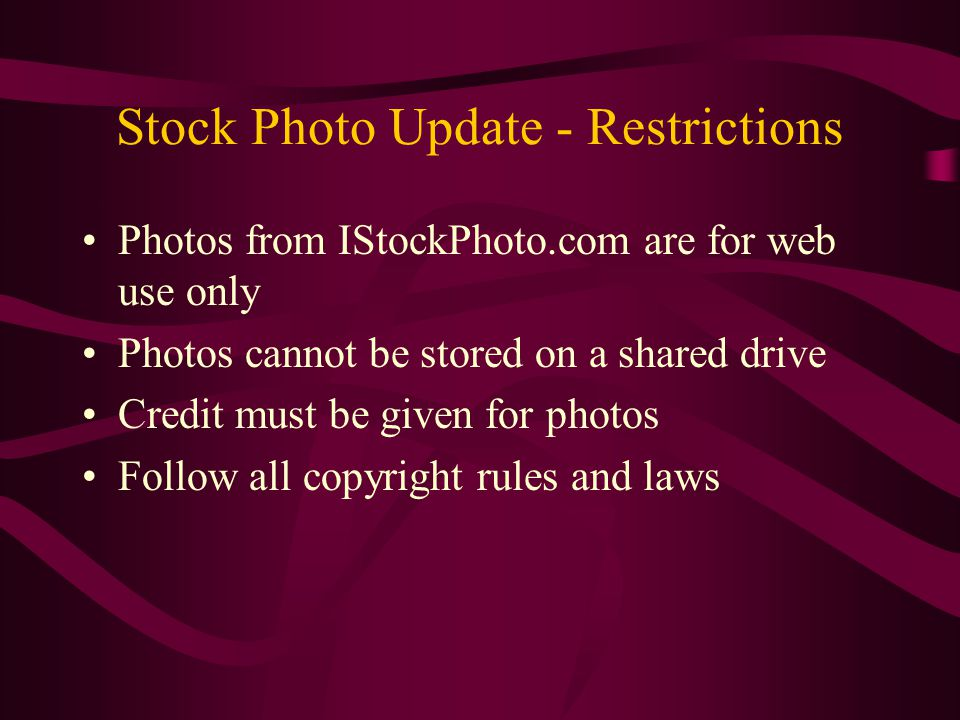 Stock Photo Update - Restrictions Photos from IStockPhoto.com are for web use only Photos cannot be stored on a shared drive Credit must be given for photos Follow all copyright rules and laws