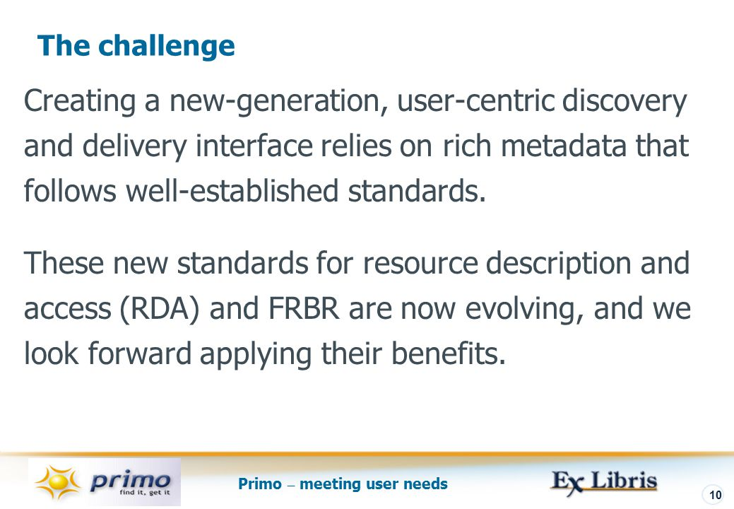 Primo – meeting user needs 10 Creating a new-generation, user-centric discovery and delivery interface relies on rich metadata that follows well-established standards.