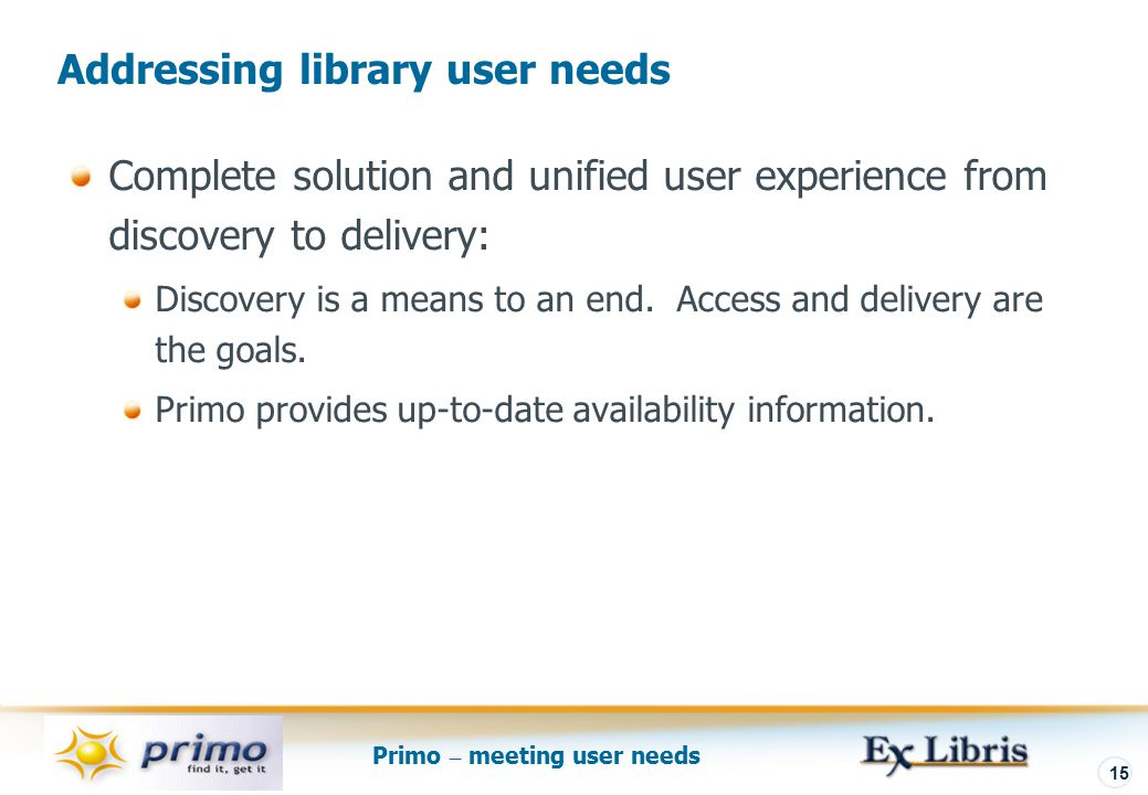 Primo – meeting user needs 15 Complete solution and unified user experience from discovery to delivery: Discovery is a means to an end.