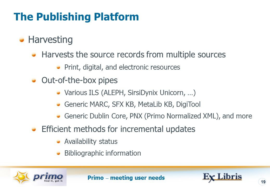 Primo – meeting user needs 19 The Publishing Platform Harvesting Harvests the source records from multiple sources Print, digital, and electronic resources Out-of-the-box pipes Various ILS (ALEPH, SirsiDynix Unicorn, …) Generic MARC, SFX KB, MetaLib KB, DigiTool Generic Dublin Core, PNX (Primo Normalized XML), and more Efficient methods for incremental updates Availability status Bibliographic information