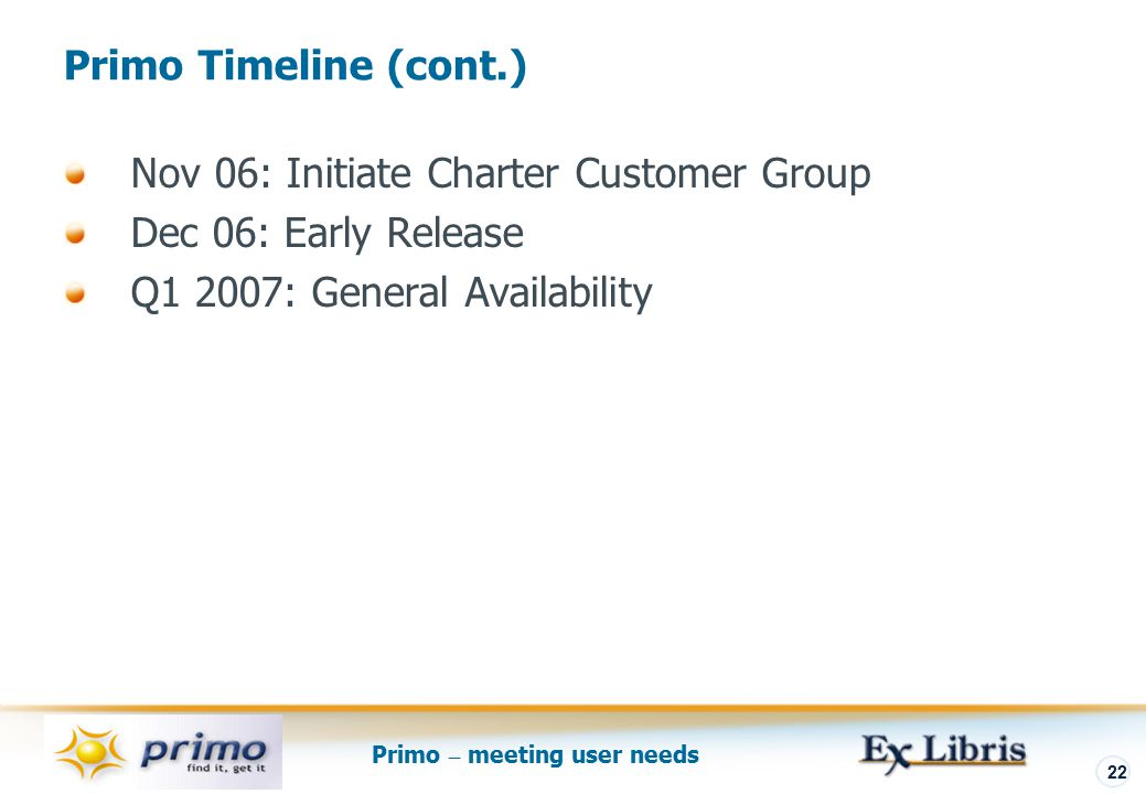 Primo – meeting user needs 22 Nov 06: Initiate Charter Customer Group Dec 06: Early Release Q1 2007: General Availability Primo Timeline (cont.)