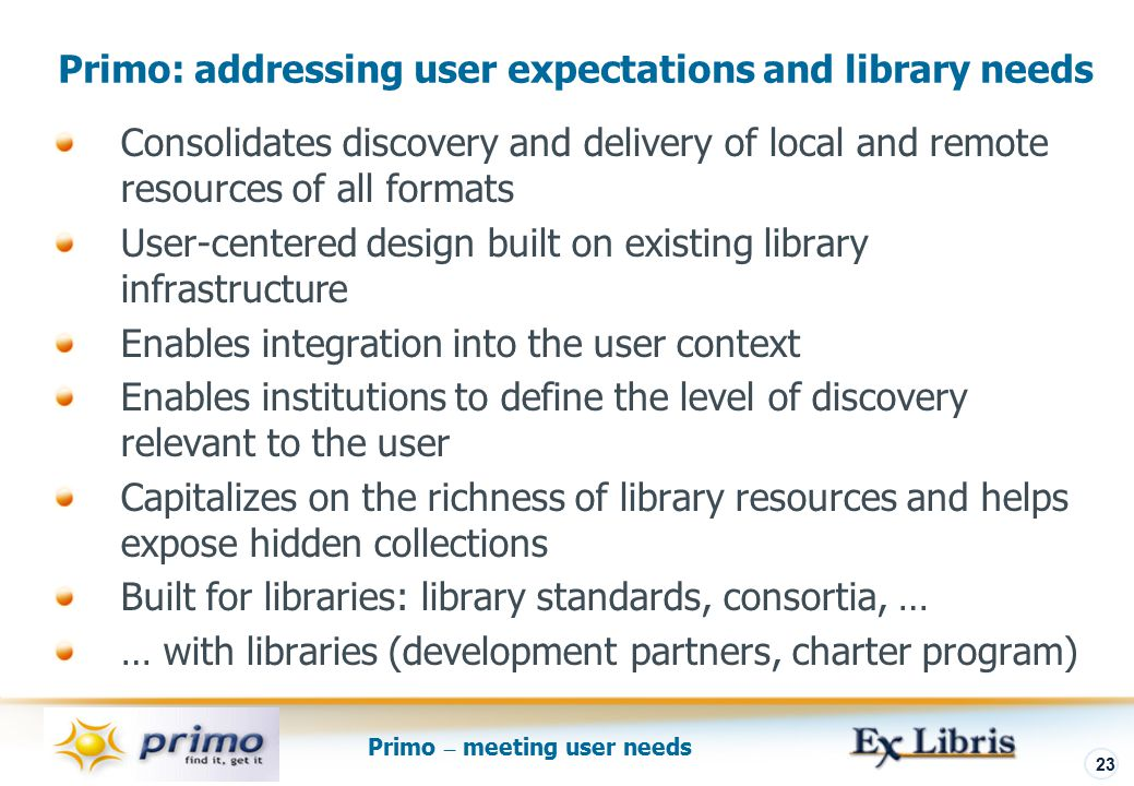 Primo – meeting user needs 23 Primo: addressing user expectations and library needs Consolidates discovery and delivery of local and remote resources of all formats User-centered design built on existing library infrastructure Enables integration into the user context Enables institutions to define the level of discovery relevant to the user Capitalizes on the richness of library resources and helps expose hidden collections Built for libraries: library standards, consortia, … … with libraries (development partners, charter program)